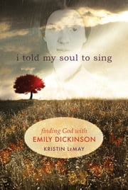 I told my soul: Finding God with Emily Dickinson - Finding God with Emily Dickinson ebook by LeMay