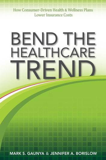 Bend the Healthcare Trend: How Consumer-Driven Health & Wellness Plans Lower Insurance Costs ebook by Mark Gaunya