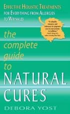 The Complete Guide to Natural Cures ebook by Debora Yost