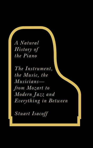 A Natural History of the Piano - The Instrument, the Music, the Musicians - from Mozart to Jazz and Everything in Between ebook by Stuart Isacoff