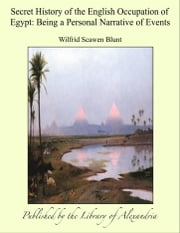 Secret History of the English Occupation of Egypt: Being a Personal Narrative of Events ebook by Wilfrid Scawen Blunt