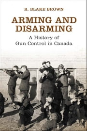 Arming and Disarming - A History of Gun Control in Canada ebook by R. Blake Brown, The Osgoode Society