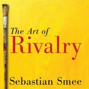 The Art of Rivalry - Four Friendships, Betrayals, and Breakthroughs in Modern Art audiobook by Sebastian Smee