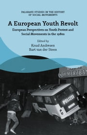 A European Youth Revolt - European Perspectives on Youth Protest and Social Movements in the 1980s ebook by Bart van der Steen,Knud Andresen