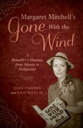Margaret Mitchell's Gone With the Wind - A Bestseller's Odyssey from Atlanta to Hollywood ebook by Ellen F. Brown,John Wiley Jr.