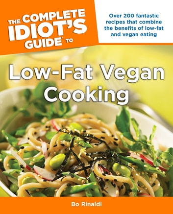 The Complete Idiot's Guide to Low-Fat Vegan Cooking - Over 200 Fantastic Recipes That Combine the Benefits of Low-Fat and Vegan Eating ebook by Bo Rinaldi