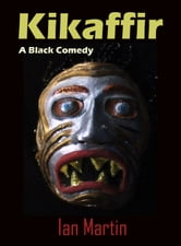 Kikaffir: a Black Comedy ebook by Ian Martin