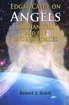 Edgar Cayce on Angels, Archangels and the Unseen Forces ebook by Robert J. Grant