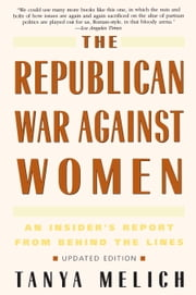 The Republican War Against Women - An Insider's Report from Behind the Lines ebook by Tanya Melich