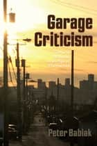 Garage Criticism - Cultural Missives in an Age of Distraction ebook by Peter Babiak