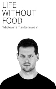 LIFE WITHOUT FOOD - Whatever a man believes in ebook by Martin Bruncko