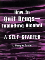 How to Quit Drugs—Including Alcohol - A Self Starter ebook by L. Douglas Taylor