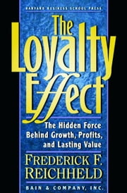 The Loyalty Effect: The Hidden Force Behind Growth, Profits, and Lasting Value ebook by Reichheld, Frederick F.