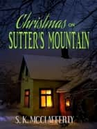 Christmas On Sutter's Mountain ebook by S. K. McClafferty