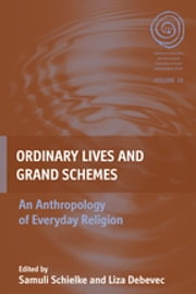 Ordinary Lives and Grand Schemes - An Anthropology of Everyday Religion ebook by Samuli Schielke,Liza Debevec