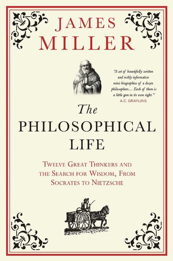 The Philosophical Life - Twelve Great Thinkers and the Search for Wisdom, from Socrates to Nietzsche ebook by Prof. James Miller