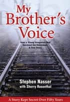 My Brother's Voice: How a Young Hungarian Boy Survived the Holocaust: A True Story ebook by Stephen Nasser