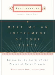 Make Me an Instrument of Your Peace - Living in the Spirit of the Prayer of St. Francis ebook by Kent Nerburn