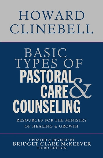 Basic Types of Pastoral Care & Counseling - Resources for the Ministry of Healing & Growth, Third Edition ebook by Howard J Clinebell Jr Trustee,Bridget Clare McKeever
