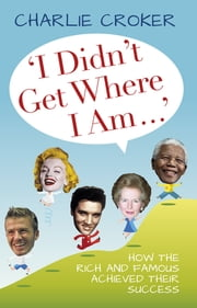 I Didn't Get Where I Am. . . ebook by Charlie Croker