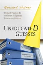 Uneducated Guesses - Using Evidence to Uncover Misguided Education Policies ebook by Howard Wainer