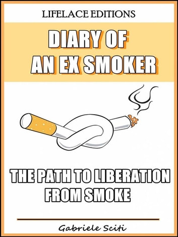 Diary Of An Ex Smoker - The Path To Liberation From Smoke ebook by Gabriele Sciti