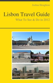 Lisbon, Portugal Travel Guide - What To See & Do ebook by Joshua Houghton