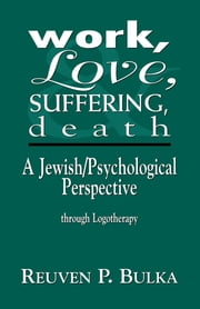 Work, Love, Suffering, Death - A Jewish/Psychological Perspective Through Logotherapy ebook by Reuven P. Bulka
