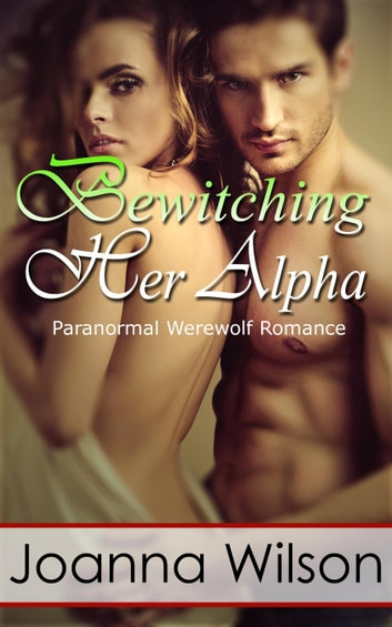 Bewitching Her Alpha - The Werewolf and the Witch, #1 ebook by Joanna Wilson