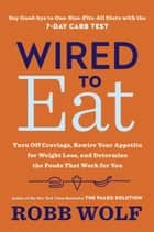 Wired to Eat - Turn Off Cravings, Rewire Your Appetite for Weight Loss, and Determine the FoodsThat Work for You ebook by Robb Wolf