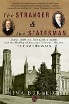 The Stranger and the Statesman: James Smithson, John Quincy Adams, and the Making of America's Greatest Museum ebook by Nina Burleigh