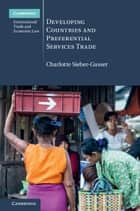 Developing Countries and Preferential Services Trade ebook by Charlotte Sieber-Gasser