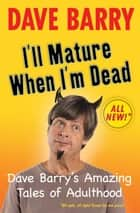 I'll Mature When I'm Dead ebook by Dave Barry