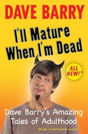 I'll Mature When I'm Dead - Dave Barry's Amazing Tales of Adulthood ebook by Dave Barry
