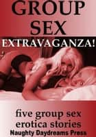 Group Sex Extravaganza ebook by Naughty Daydreams Press