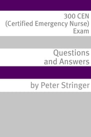 300 CEN (Certified Emergency Nurse) Exam Questions and Answers ebook by Minute Help Guides