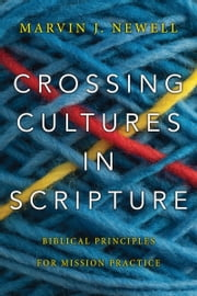 Crossing Cultures in Scripture - Biblical Principles for Mission Practice ebook by Marvin J. Newell,Patrick Fung
