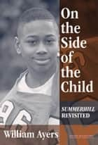 On the Side of the Child - Summerhill Revisited ebook by William Ayers
