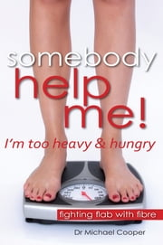 Somebody Help Me - I'm Too Heavy and Hungry - Fighting Flab With Fibre ebook by Dr Michael Cooper