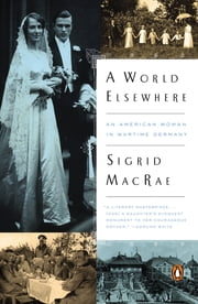 A World Elsewhere - An American Woman in Wartime Germany ebook by Sigrid MacRae
