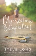 My Healing Belongs To Me ebook by Steve Long