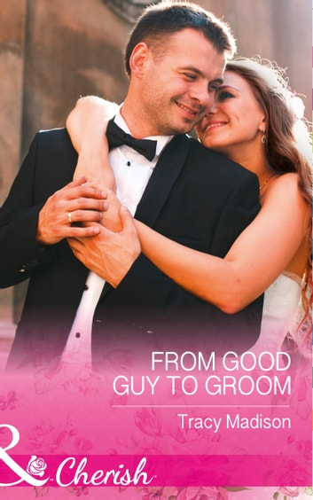 From Good Guy To Groom (Mills & Boon Cherish) (The Colorado Fosters, Book 6) ebook by Tracy Madison