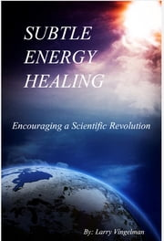Subtle Energy Healing: Encouraging a Scientific Revolution ebook by Larry Vingelman