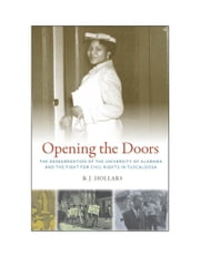 Opening the Doors - The Desegregation of the University of Alabama and the Fight for Civil Rights in Tuscaloosa ebook by B. J. Hollars