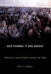 Such Freedom, If Only Musical - Unofficial Soviet Music During the Thaw ebook by Peter J Schmelz