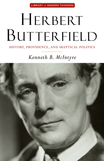 Herbert Butterfield - History, Providence, and Skeptical Politics ebook by Kenneth McIntyre