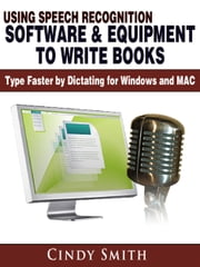 Using Speech Recognition Software & Equipment to Write Books: Type Faster by Dictating for Windows and MAC ebook by Cindy Smith