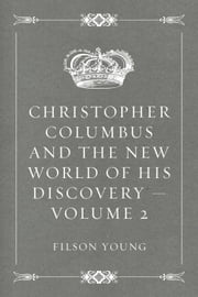 Christopher Columbus and the New World of His Discovery — Volume 2 ebook by Filson Young