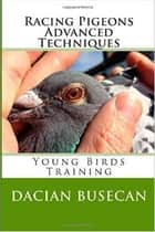 Racing Pigeons Advanced Techniques - Young Birds Training ebook by Dacian Busecan
