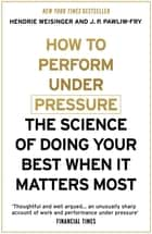 How to Perform Under Pressure - The Science of Doing Your Best When It Matters Most ebook by Hendrie Weisinger, J. P. Pawliw-Fry